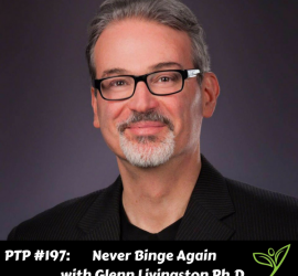 Never Binge Again with Glenn Livingston Ph.D. - PTP197